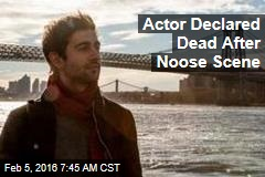 Actor Declared Dead After Noose Scene