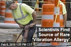 Scientists Find Source of Rare 'Vibration Allergy'