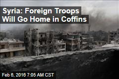 Syria: Foreign Troops Will Go Home in Coffins