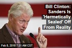 Bill Clinton: Sanders Is 'Hermetically Sealed' Off From Reality