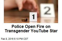 Police Open Fire on Transgender YouTube Star
