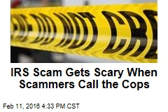 IRS Scam Gets Scary When Scammers Call the Cops
