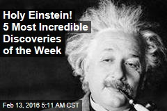Holy Einstein! 5 Most Incredible Discoveries of the Week
