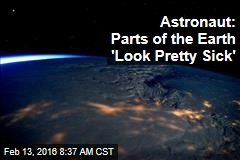 Astronaut: Parts of the Earth 'Look Pretty Sick'