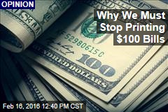 Why We Must Stop Printing $100 Bills