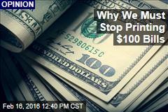 Why We Must Stop Printing $100 Bills