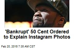 'Bankrupt' 50 Cent Ordered to Explain Instagram Photos