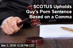 SCOTUS Upholds Guy's Porn Sentence Based on a Comma