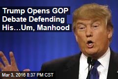 Trump Opens GOP Debate Defending His…Um, Manhood
