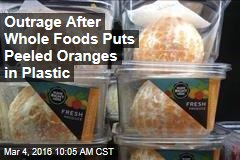 Outrage After Whole Foods Puts Peeled Oranges in Plastic