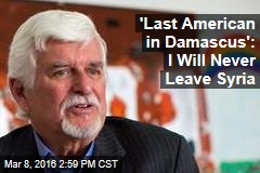 'Last American in Damascus': I Will Never Leave Syria