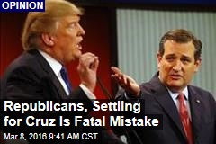 Republicans, Settling for Cruz Is Fatal Mistake
