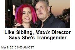 Like Sibling, Matrix Director Says She's Transgender