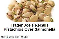 Trader Joe's Recalls Pistachios Over Salmonella