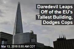 Daredevil Leaps Off of the EU's Tallest Building, Dodges Cops