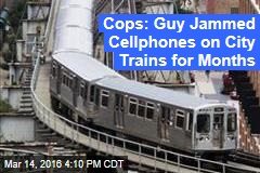 Cops: Guy Jammed Cellphones on City Trains for Months