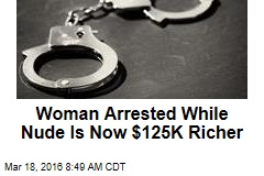 Woman Arrested While Nude Is Now $125K Richer