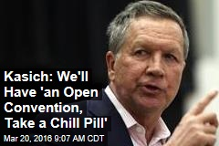 Kasich: We'll Have 'an Open Convention, Take a Chill Pill'