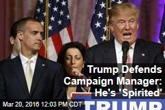 Trump Defends Campaign Manager: He's 'Spirited'