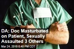 DA: Doc Masturbated on Patient, Sexually Assaulted 3 Others