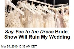 Say Yes to the Dress Bride: Show Will Ruin My Wedding