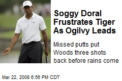 Soggy Doral Frustrates Tiger As Ogilvy Leads