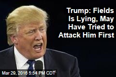 Trump: Fields Is Lying, May Have Tried to Attack Him First