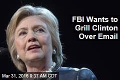 FBI Wants to Grill Clinton Over Email