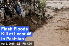 Flash Floods Kill at Least 45 in Pakistan