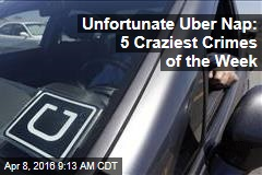 Unfortunate Uber Nap: 5 Craziest Crimes of the Week