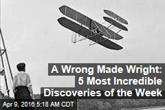 A Wrong Made Wright: 5 Most Incredible Discoveries of the Week