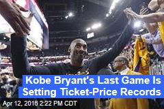 Kobe Bryant's Last Game Is Setting Ticket-Price Records