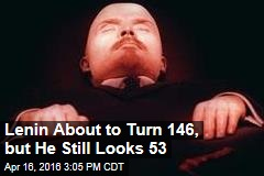 Lenin About to Turn 146, but He Still Looks 53