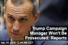 Trump Campaign Manager Won't Be Prosecuted: Reports