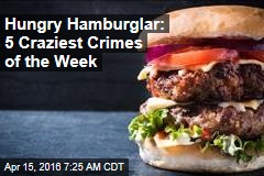Hungry Hamburglar: 5 Craziest Crimes of the Week