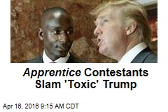 Apprentice Contestants Slam 'Toxic' Trump