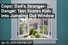 Cops: Dad's Stranger- Danger Test Scares Kids Into Jumping Out Window