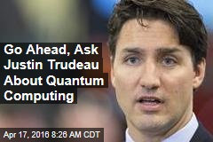 Go Ahead, Ask Justin Trudeau About Quantum Computing