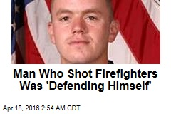 Man Who Shot Firefighters Was 'Defending Himself'