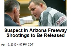 Suspect in Arizona Freeway Shootings to Be Released
