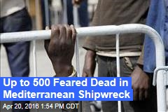 Up to 500 Feared Dead in Mediterranean Shipwreck