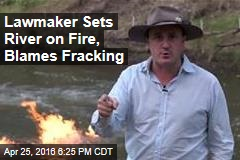 Lawmaker Sets River on Fire, Blames Fracking