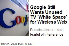 Google Still Wants Unused TV 'White Space' for Wireless Web