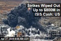Strikes Wiped Out Up to $800M in ISIS Cash: US