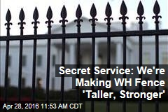 Secret Service: We're Making WH Fence 'Taller, Stronger'