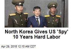 North Korea Gives US 'Spy' 10 Years Hard Labor