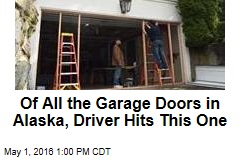 Of All the Garage Doors in Alaska, Driver Hits This One