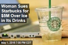 Woman Sues Starbucks for $5M Over Ice in Its Drinks