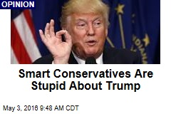 Smart Conservatives Are Stupid About Trump
