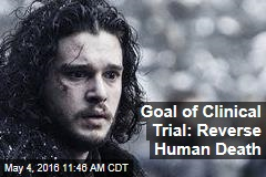 Goal of Clinical Trial: Reverse Human Death
